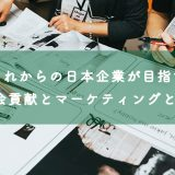 これからの日本企業が目指す社会貢献とマーケティングとPR